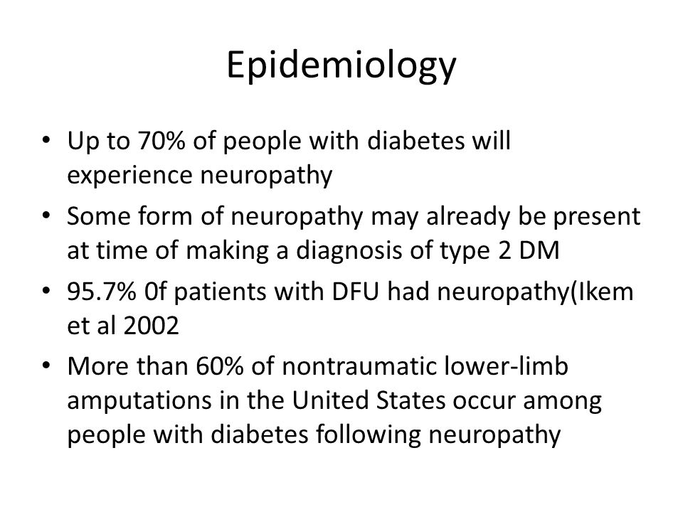 Epidemiology Up to 70% of people with diabetes will experience neuropathy.
