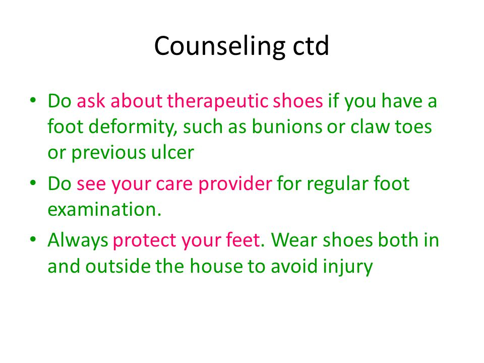 Counseling ctd Do ask about therapeutic shoes if you have a foot deformity, such as bunions or claw toes or previous ulcer.