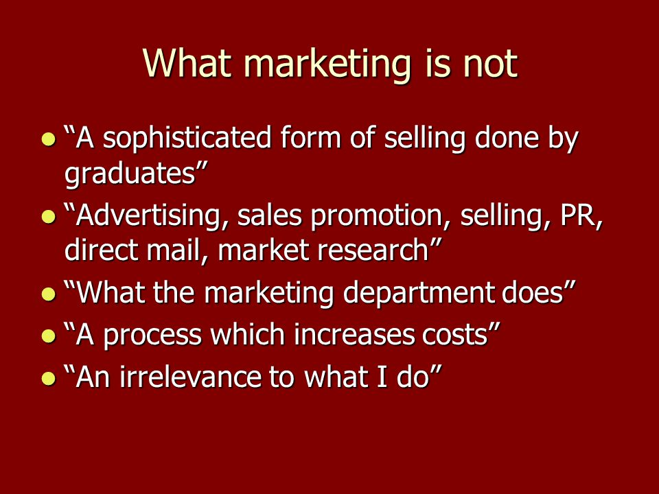 What marketing is not A sophisticated form of selling done by graduates Advertising, sales promotion, selling, PR, direct mail, market research