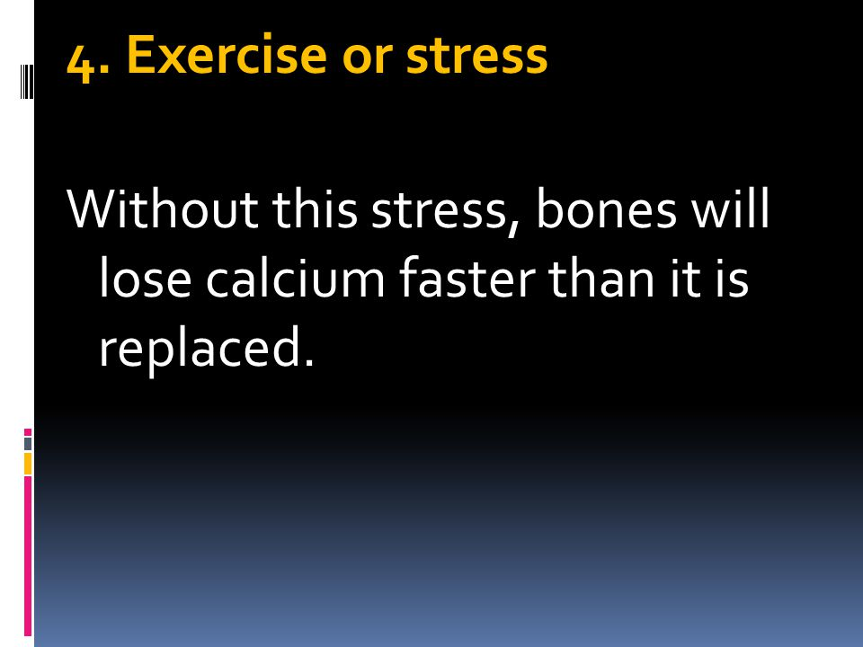 4. Exercise or stress Without this stress, bones will lose calcium faster than it is replaced.