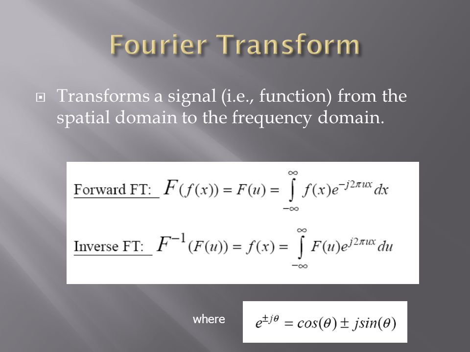 Fourier Transform Transforms a signal (i.e., function) from the spatial domain to the frequency domain.