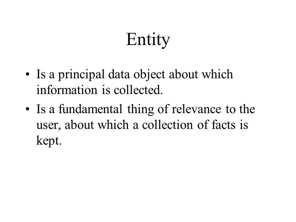 Entity Is a principal data object about which information is collected.