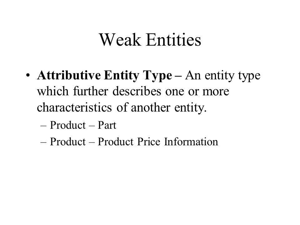 Weak Entities Attributive Entity Type – An entity type which further describes one or more characteristics of another entity.
