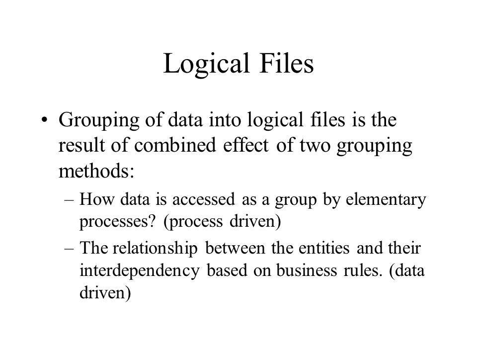 Logical Files Grouping of data into logical files is the result of combined effect of two grouping methods: