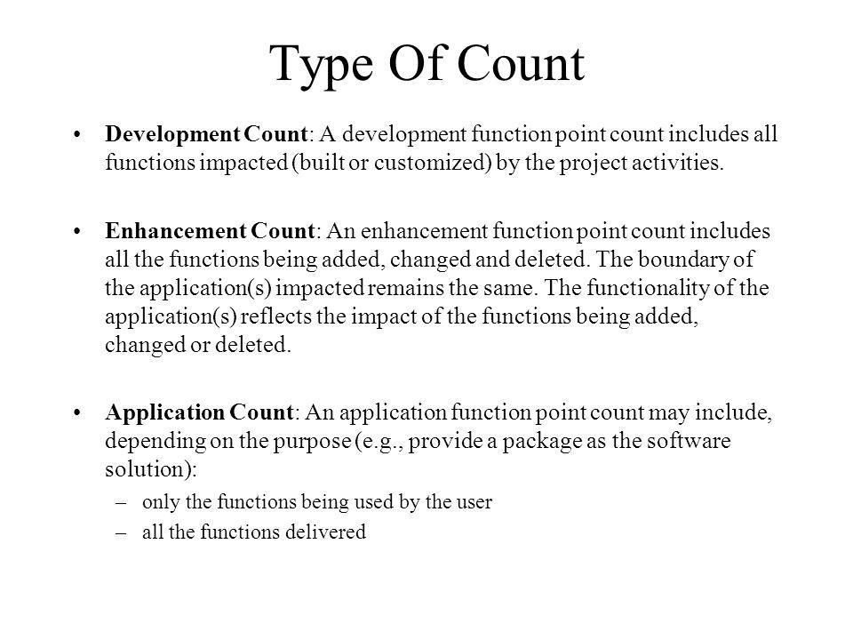 Type Of Count Development Count: A development function point count includes all functions impacted (built or customized) by the project activities.