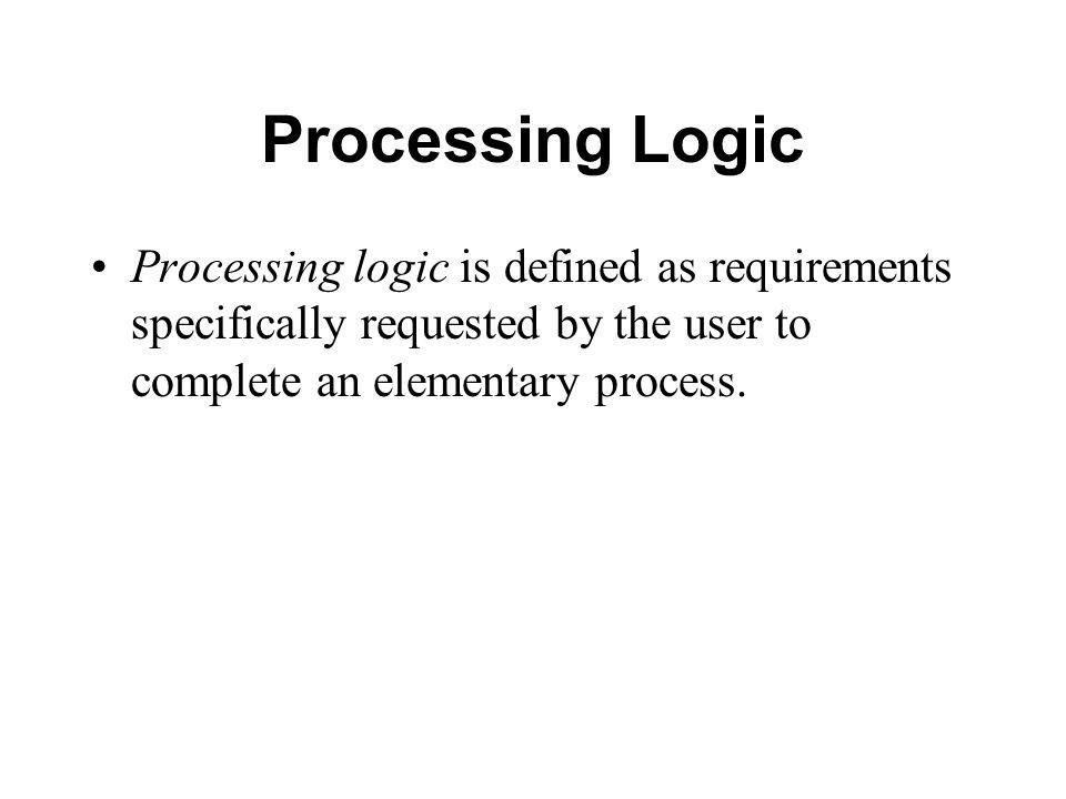 Processing Logic Processing logic is defined as requirements specifically requested by the user to complete an elementary process.
