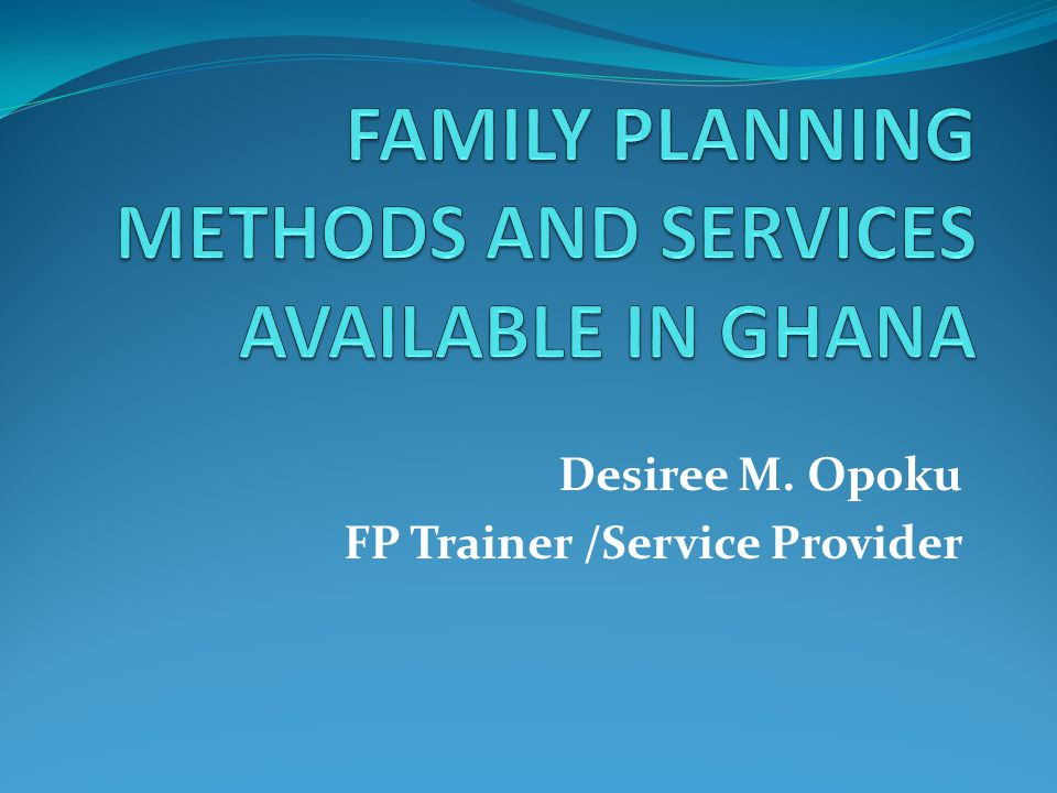 FAMILY PLANNING METHODS AND SERVICES AVAILABLE IN GHANA