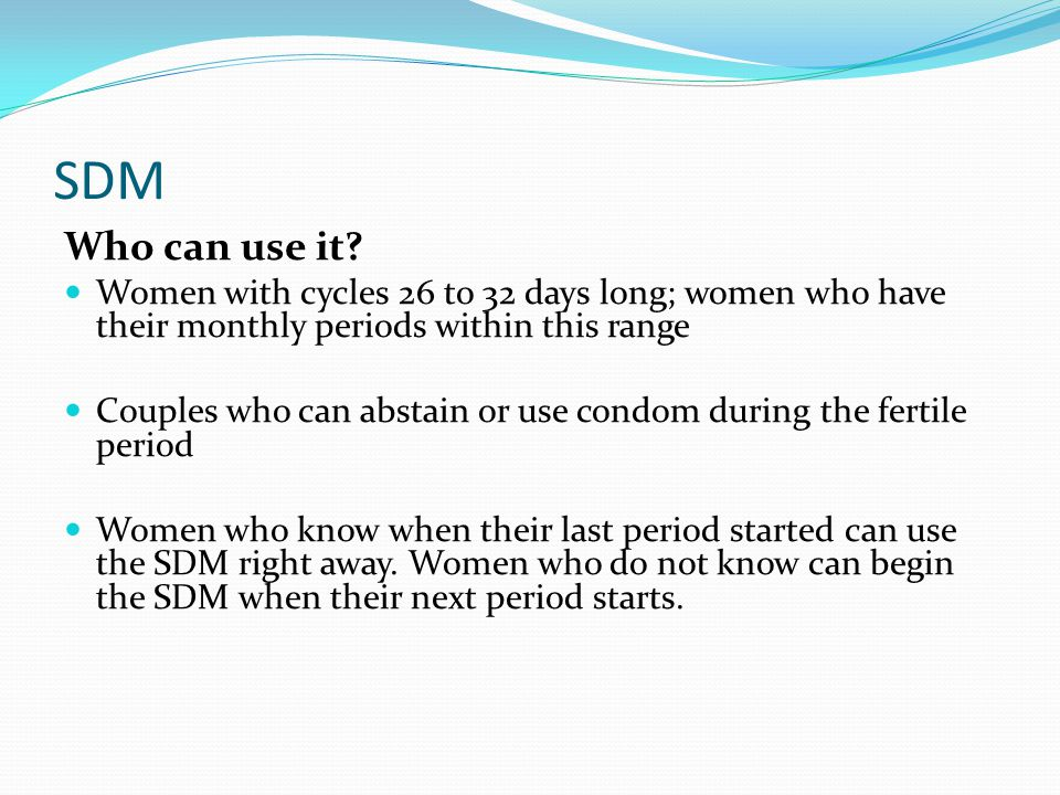 SDM Who can use it Women with cycles 26 to 32 days long; women who have their monthly periods within this range.