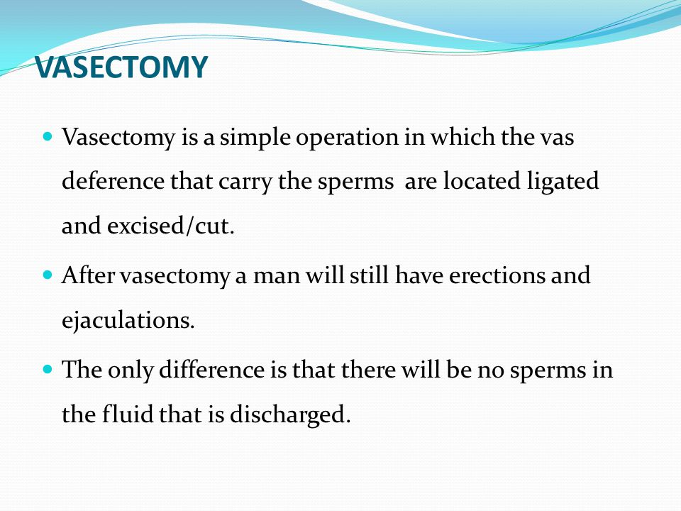 VASECTOMY Vasectomy is a simple operation in which the vas deference that carry the sperms are located ligated and excised/cut.