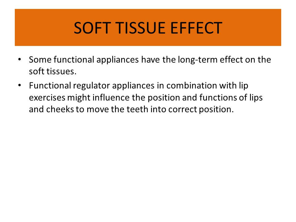 SOFT TISSUE EFFECT Some functional appliances have the long-term effect on the soft tissues.