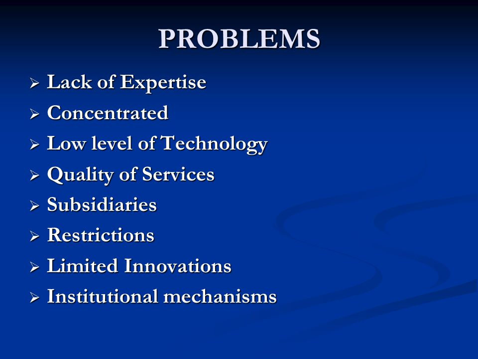PROBLEMS Lack of Expertise Concentrated Low level of Technology
