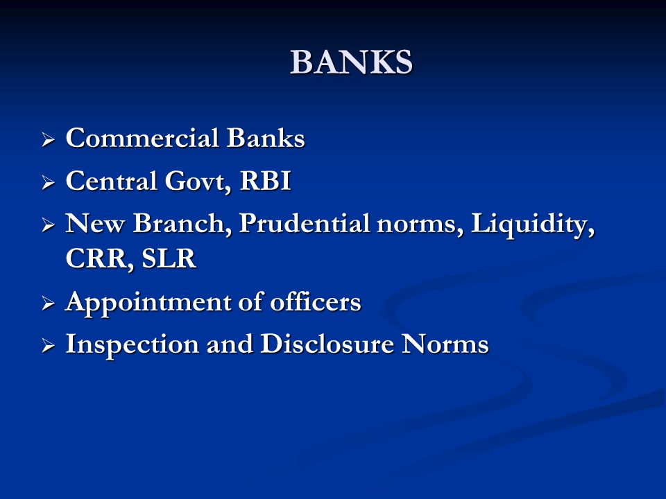 BANKS Commercial Banks. Central Govt, RBI. New Branch, Prudential norms, Liquidity, CRR, SLR. Appointment of officers.