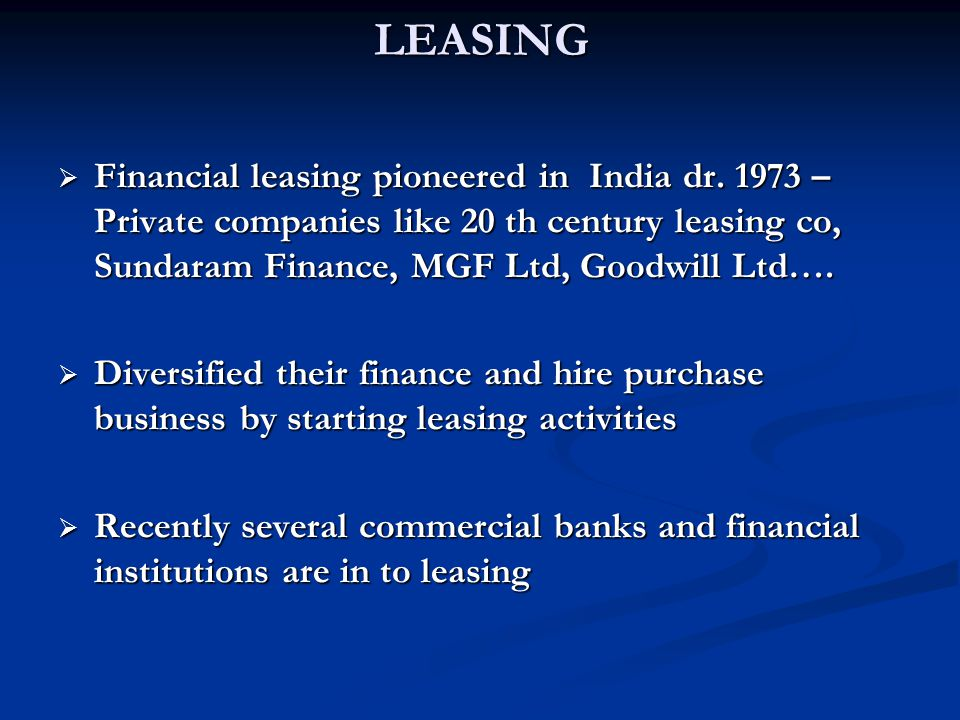 LEASING Financial leasing pioneered in India dr. 1973 – Private companies like 20 th century leasing co, Sundaram Finance, MGF Ltd, Goodwill Ltd….