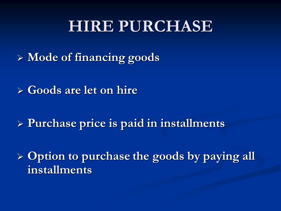 HIRE PURCHASE Mode of financing goods Goods are let on hire