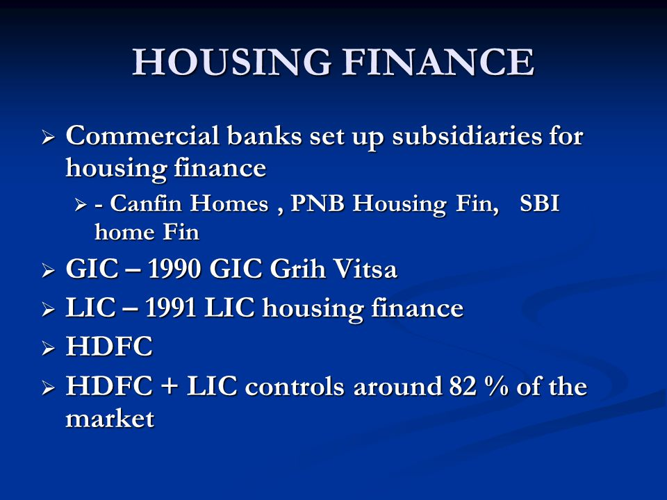 HOUSING FINANCE Commercial banks set up subsidiaries for housing finance. - Canfin Homes , PNB Housing Fin, SBI home Fin.