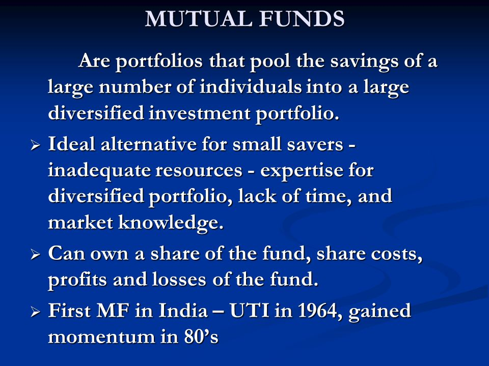 MUTUAL FUNDS Are portfolios that pool the savings of a large number of individuals into a large diversified investment portfolio.