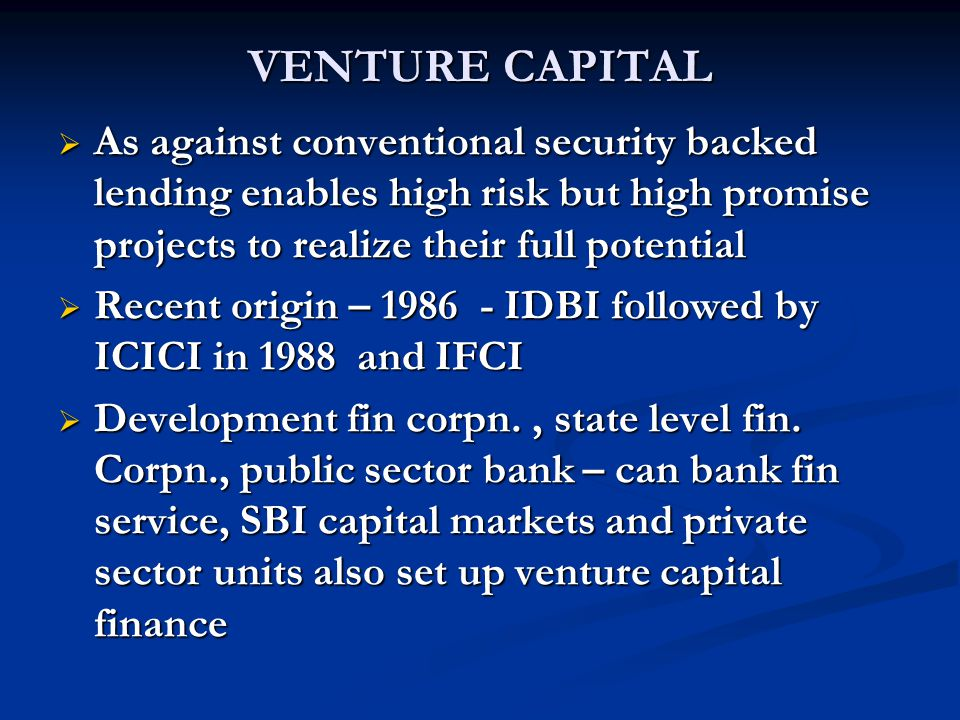 VENTURE CAPITAL As against conventional security backed lending enables high risk but high promise projects to realize their full potential.