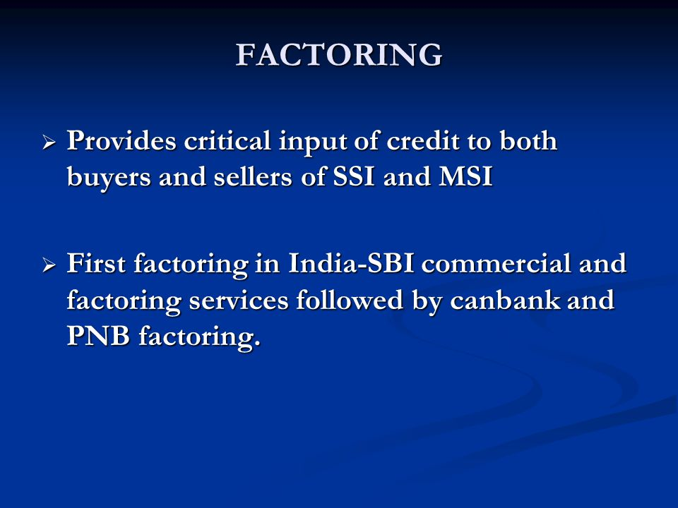 FACTORING Provides critical input of credit to both buyers and sellers of SSI and MSI.