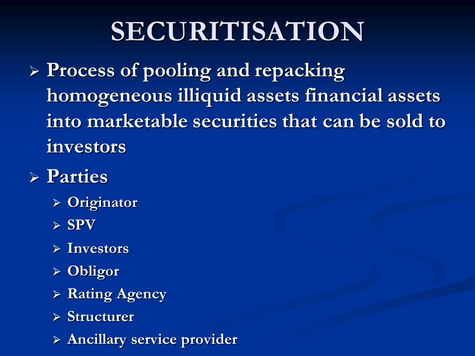 SECURITISATION Process of pooling and repacking homogeneous illiquid assets financial assets into marketable securities that can be sold to investors.