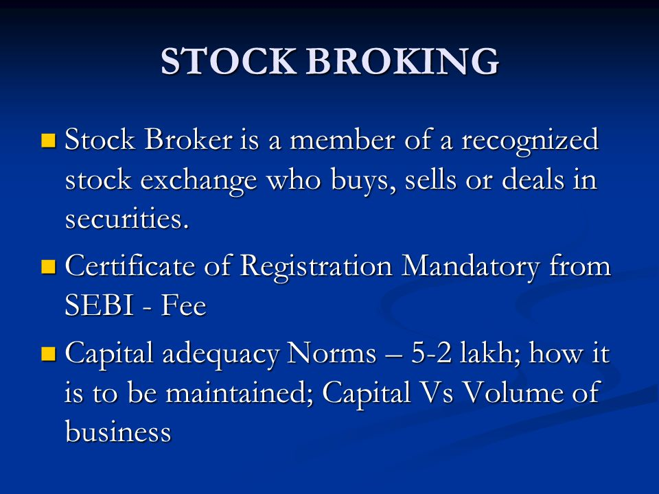 STOCK BROKING Stock Broker is a member of a recognized stock exchange who buys, sells or deals in securities.