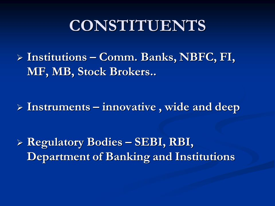CONSTITUENTS Institutions – Comm. Banks, NBFC, FI, MF, MB, Stock Brokers.. Instruments – innovative , wide and deep.
