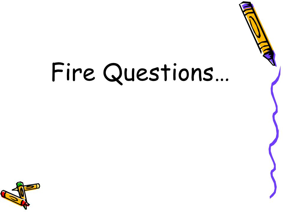 Fire Questions…