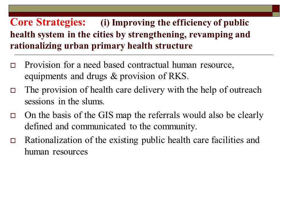 Core Strategies: (i) Improving the efficiency of public health system in the cities by strengthening, revamping and rationalizing urban primary health structure