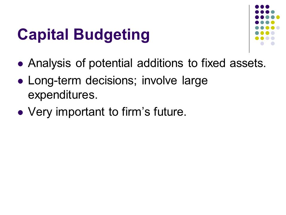 Capital Budgeting Analysis of potential additions to fixed assets.