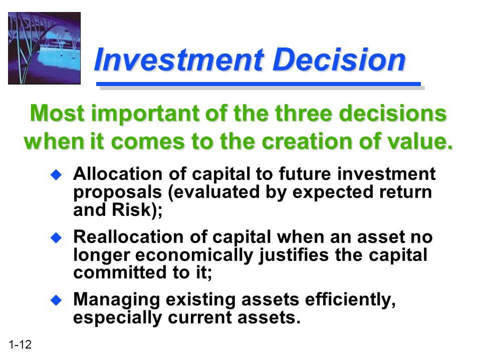 Investment Decision Most important of the three decisions when it comes to the creation of value.