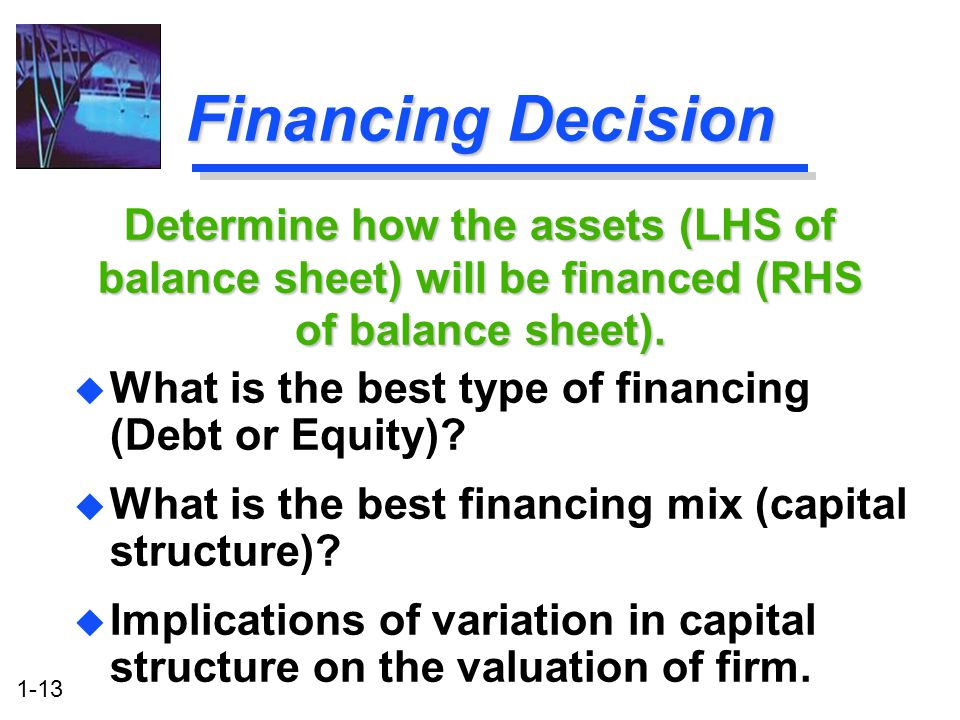 Financing Decision Determine how the assets (LHS of balance sheet) will be financed (RHS of balance sheet).