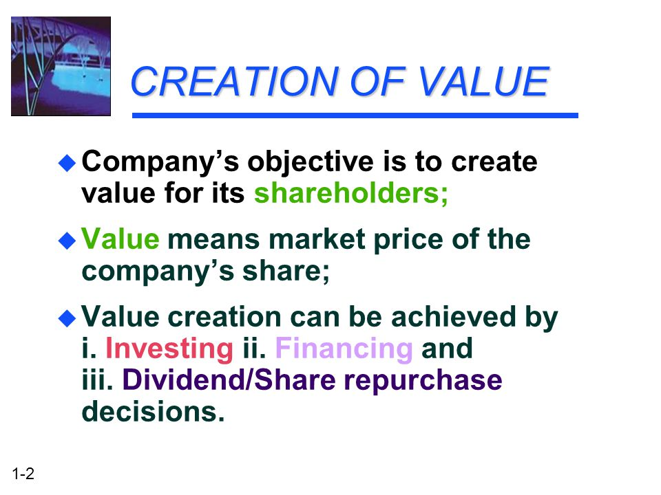 CREATION OF VALUE Company's objective is to create value for its shareholders; Value means market price of the company's share;