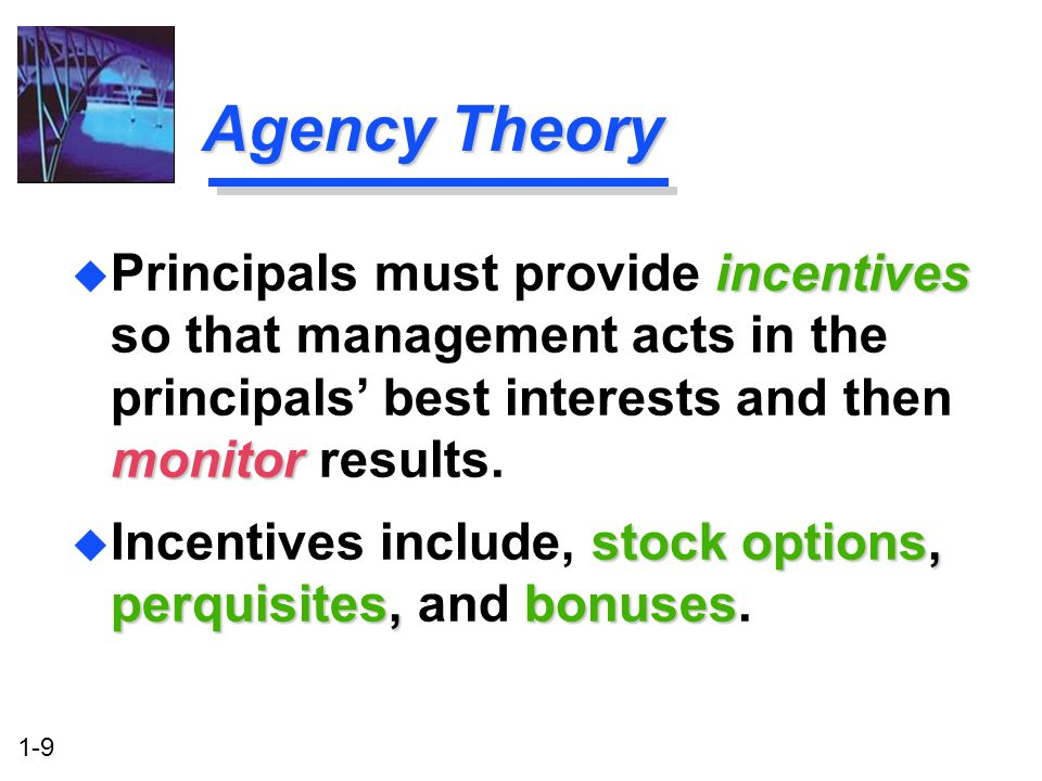 Agency Theory Principals must provide incentives so that management acts in the principals' best interests and then monitor results.