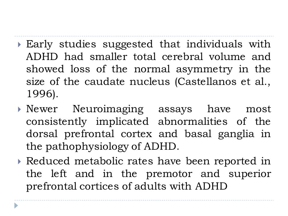 Early studies suggested that individuals with ADHD had smaller total cerebral volume and showed loss of the normal asymmetry in the size of the caudate nucleus (Castellanos et al., 1996).