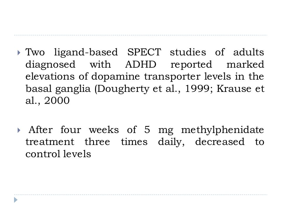 Two ligand-based SPECT studies of adults diagnosed with ADHD reported marked elevations of dopamine transporter levels in the basal ganglia (Dougherty et al., 1999; Krause et al., 2000