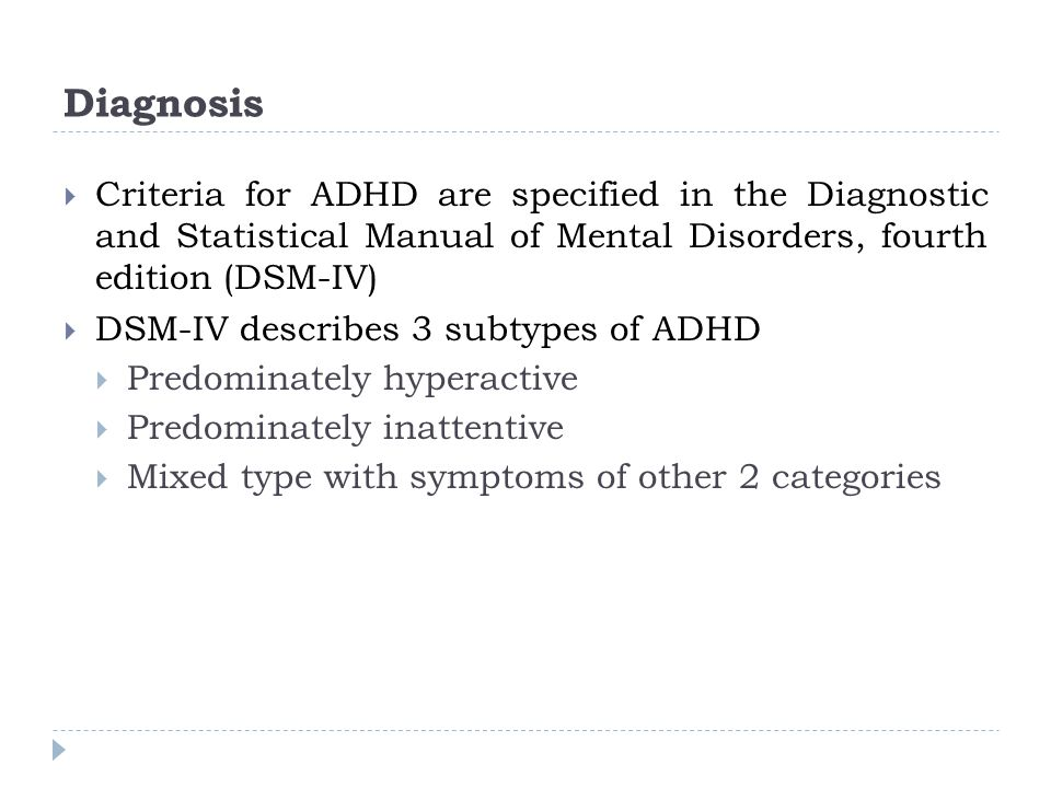 Diagnosis Criteria for ADHD are specified in the Diagnostic and Statistical Manual of Mental Disorders, fourth edition (DSM-IV)