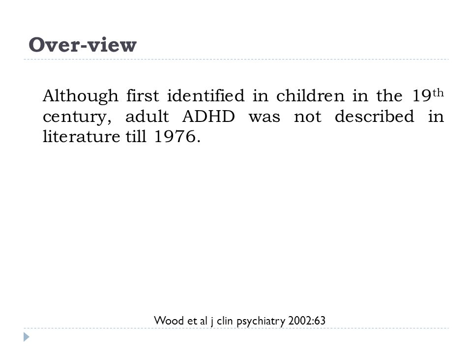 Over-view Although first identified in children in the 19th century, adult ADHD was not described in literature till 1976.