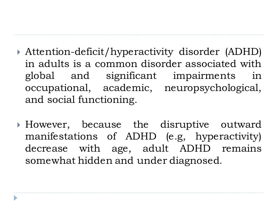 Attention-deficit/hyperactivity disorder (ADHD) in adults is a common disorder associated with global and significant impairments in occupational, academic, neuropsychological, and social functioning.