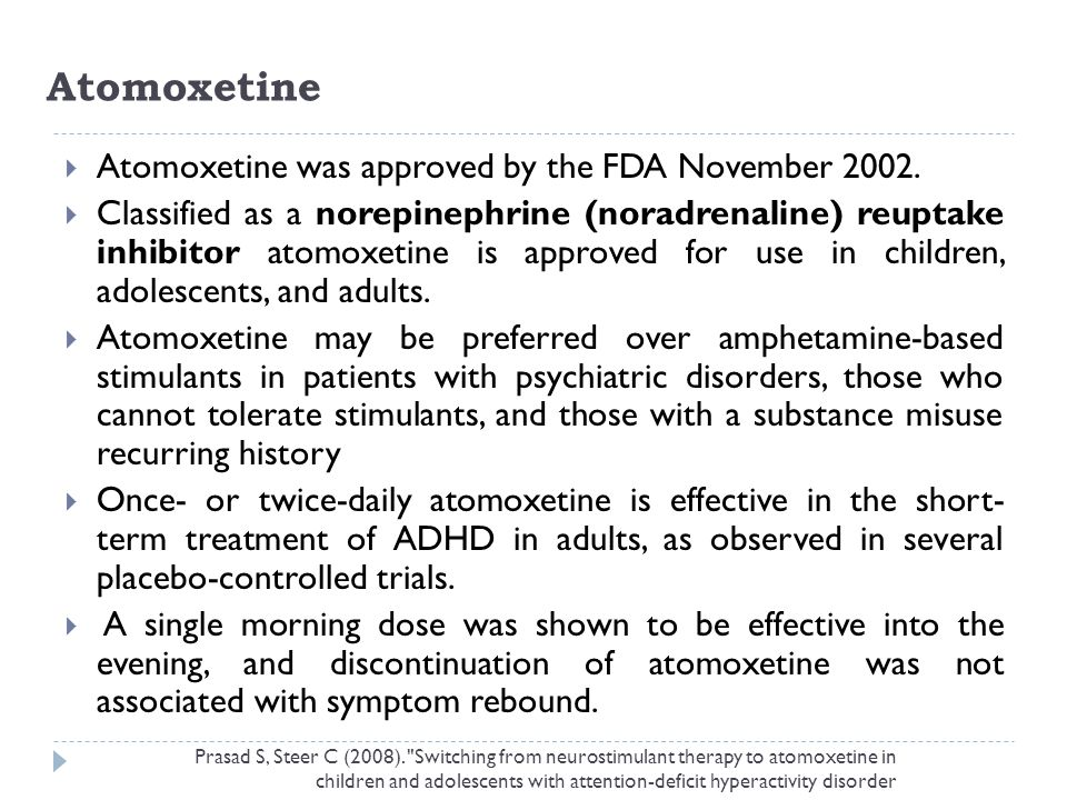 Atomoxetine Atomoxetine was approved by the FDA November 2002.