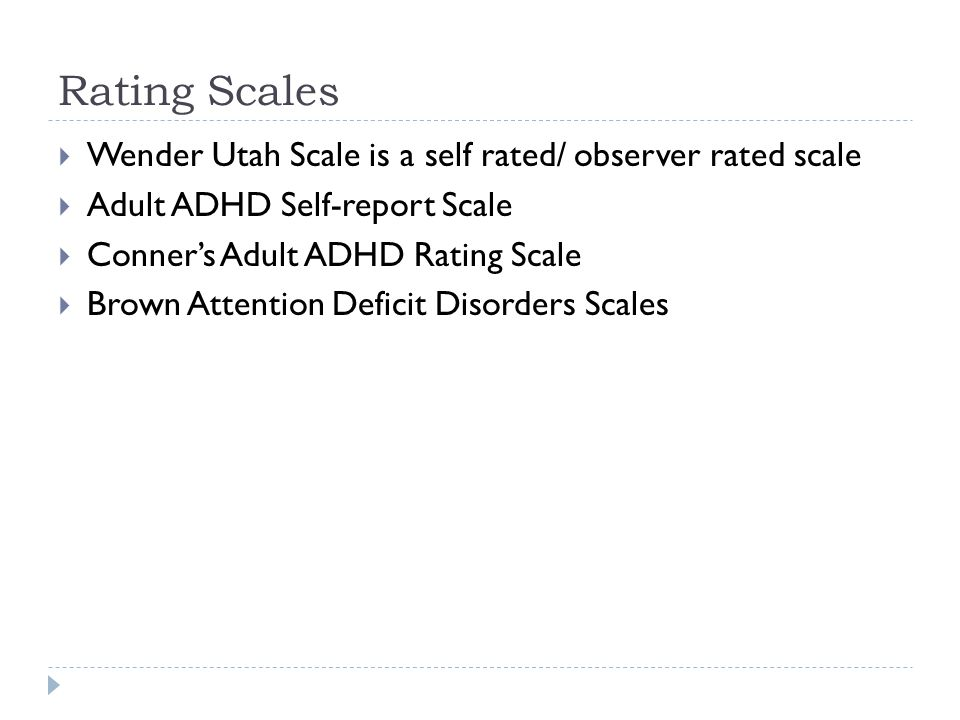Rating Scales Wender Utah Scale is a self rated/ observer rated scale