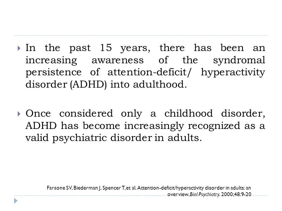 In the past 15 years, there has been an increasing awareness of the syndromal persistence of attention-deficit/ hyperactivity disorder (ADHD) into adulthood.