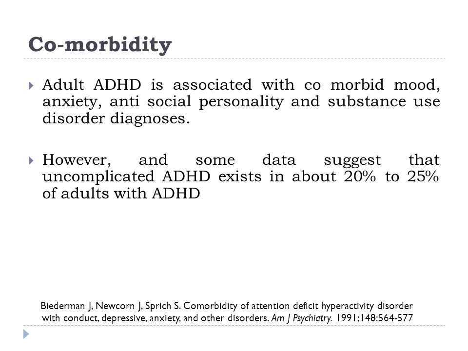 Co-morbidity Adult ADHD is associated with co morbid mood, anxiety, anti social personality and substance use disorder diagnoses.