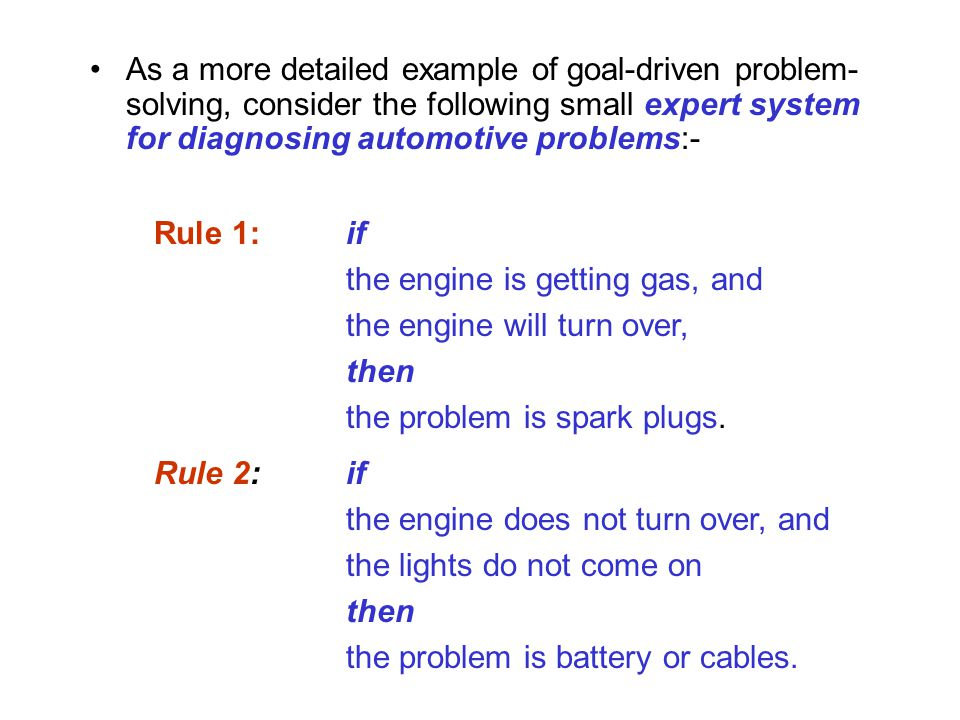 As a more detailed example of goal-driven problem-solving, consider the following small expert system for diagnosing automotive problems:-