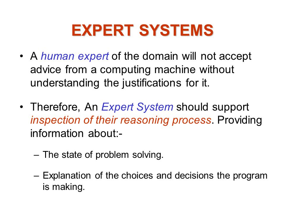 EXPERT SYSTEMS A human expert of the domain will not accept advice from a computing machine without understanding the justifications for it.
