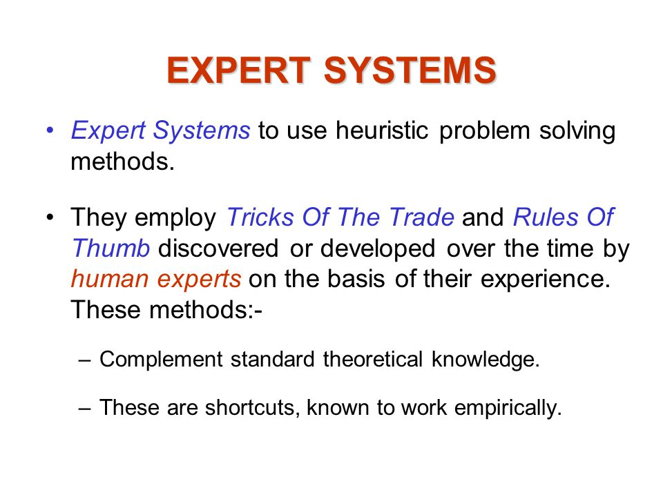 EXPERT SYSTEMS Expert Systems to use heuristic problem solving methods.