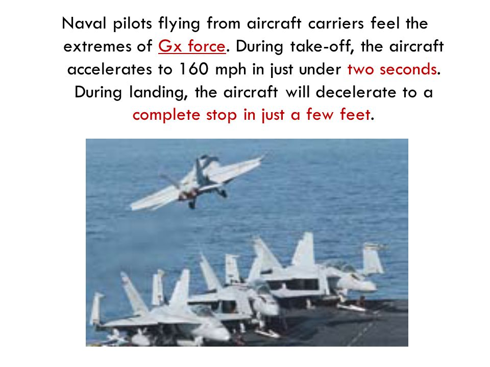 Naval pilots flying from aircraft carriers feel the extremes of Gx force.