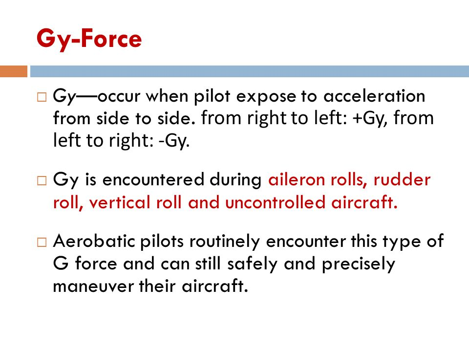 Gy-Force Gy—occur when pilot expose to acceleration from side to side. from right to left: +Gy, from left to right: -Gy.