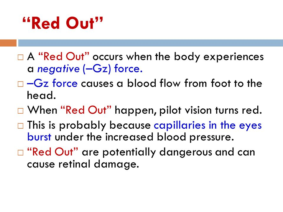 Red Out A Red Out occurs when the body experiences a negative (–Gz) force. –Gz force causes a blood flow from foot to the head.