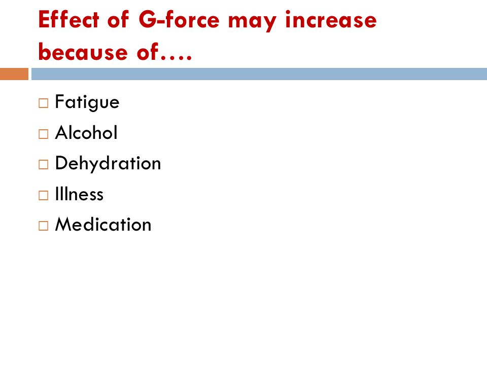 Effect of G-force may increase because of….