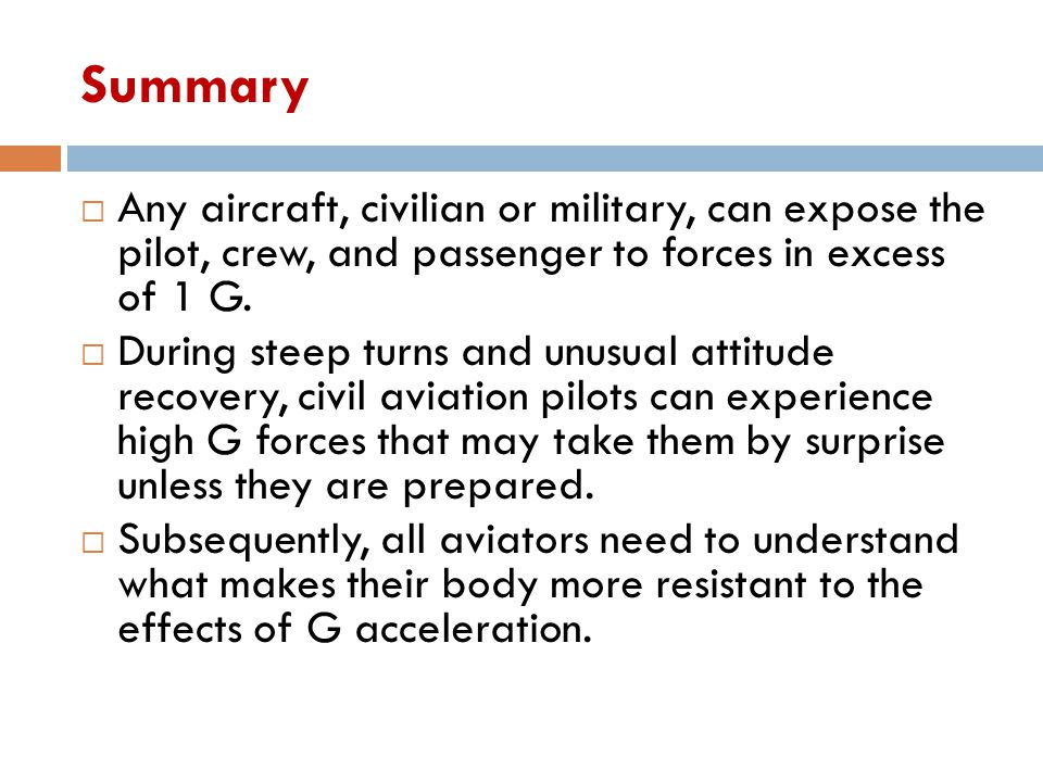 Summary Any aircraft, civilian or military, can expose the pilot, crew, and passenger to forces in excess of 1 G.