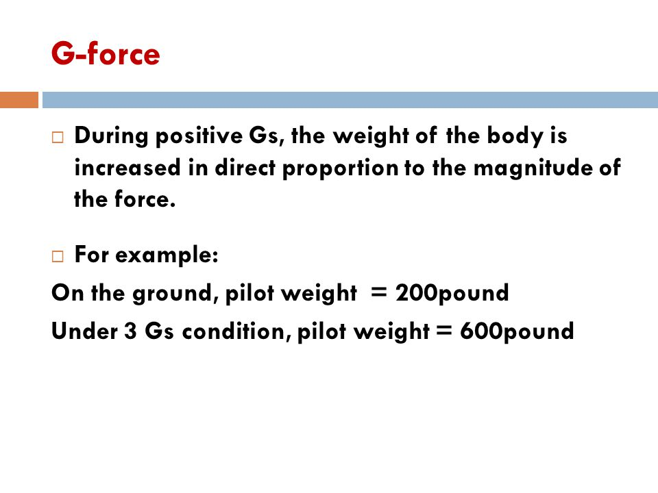 G-force During positive Gs, the weight of the body is increased in direct proportion to the magnitude of the force.